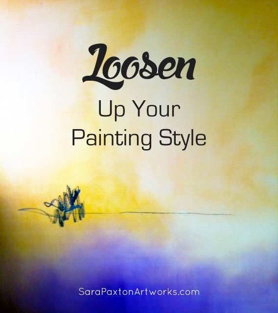 Loosen Up Your Painting Style-Sara Paxton Artworks